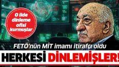 FETÖ'nün MİT imamı itirafçı oldu! Ankara'da dinleme ofisi kurmuşlar!
