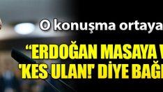"Erdoğan masaya vurup ""Kes ulan!"""