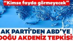 AK Parti'den ABD'ye Doğu Akdeniz tepkisi!